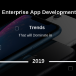 Top Tech Trends to Dominate the Enterprise Mobile App Development in 2019
